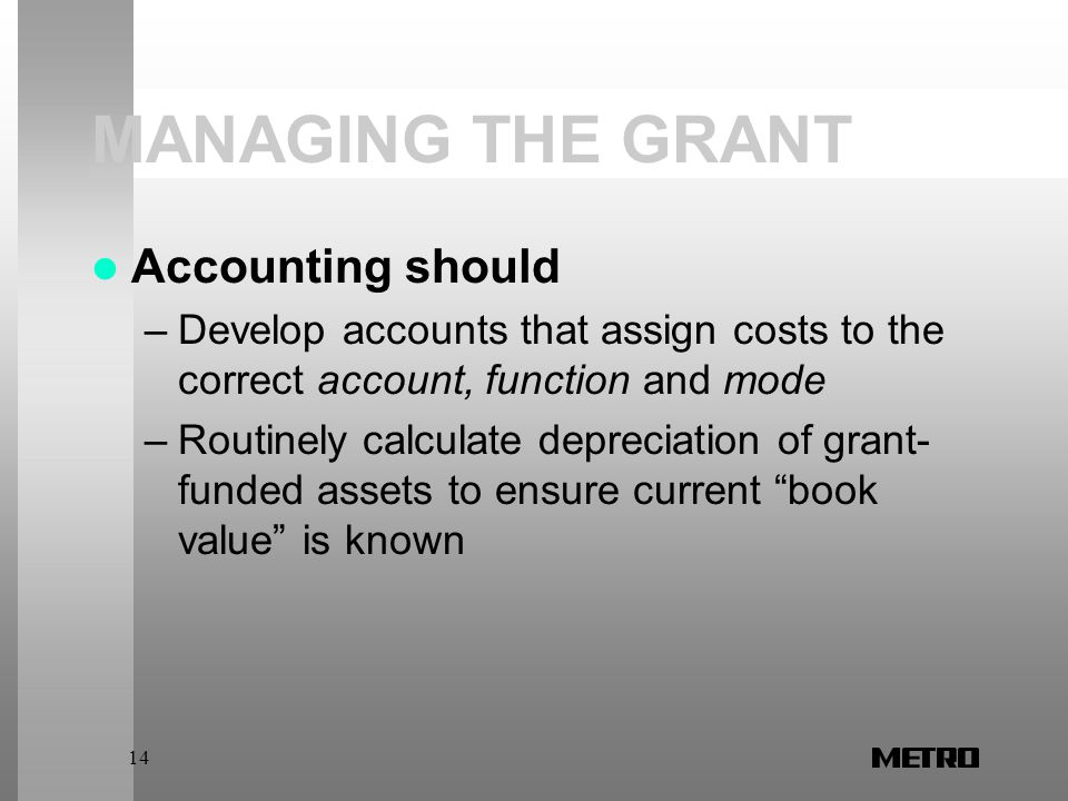 14 MANAGING THE GRANT Accounting should –Develop accounts that assign costs to the correct account, function and mode –Routinely calculate depreciation of grant- funded assets to ensure current book value is known