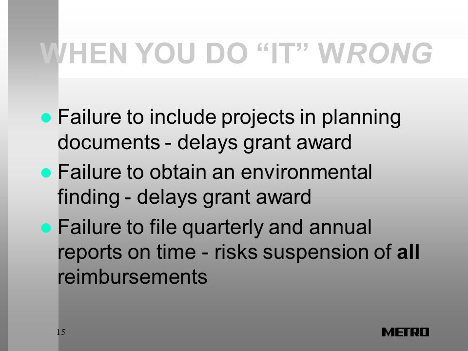 15 WHEN YOU DO IT WRONG Failure to include projects in planning documents - delays grant award Failure to obtain an environmental finding - delays grant award Failure to file quarterly and annual reports on time - risks suspension of all reimbursements