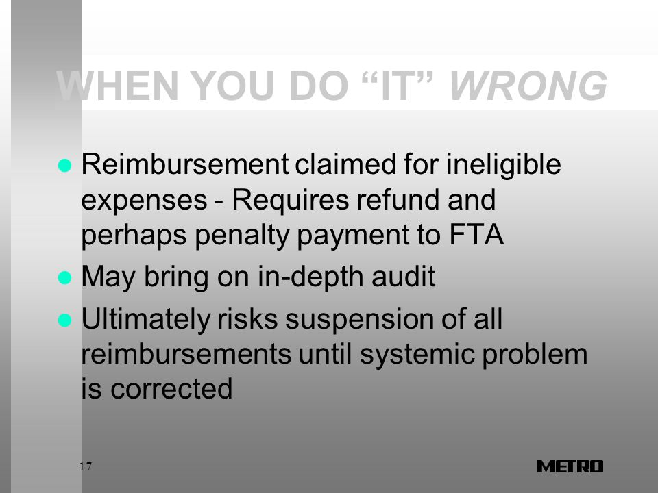 17 WHEN YOU DO IT WRONG Reimbursement claimed for ineligible expenses - Requires refund and perhaps penalty payment to FTA May bring on in-depth audit Ultimately risks suspension of all reimbursements until systemic problem is corrected