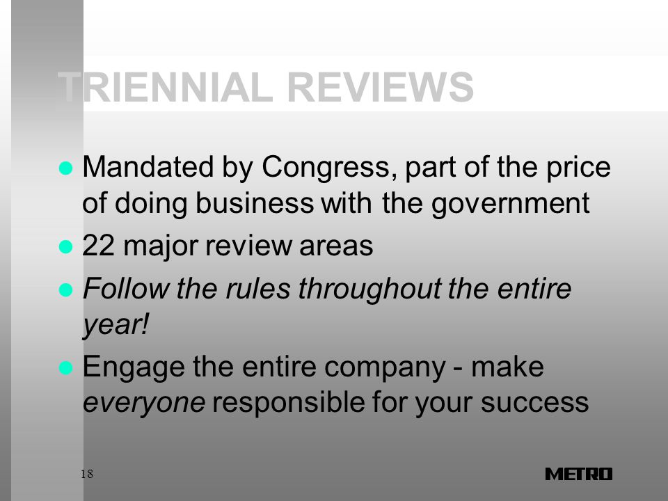18 TRIENNIAL REVIEWS Mandated by Congress, part of the price of doing business with the government 22 major review areas Follow the rules throughout the entire year.