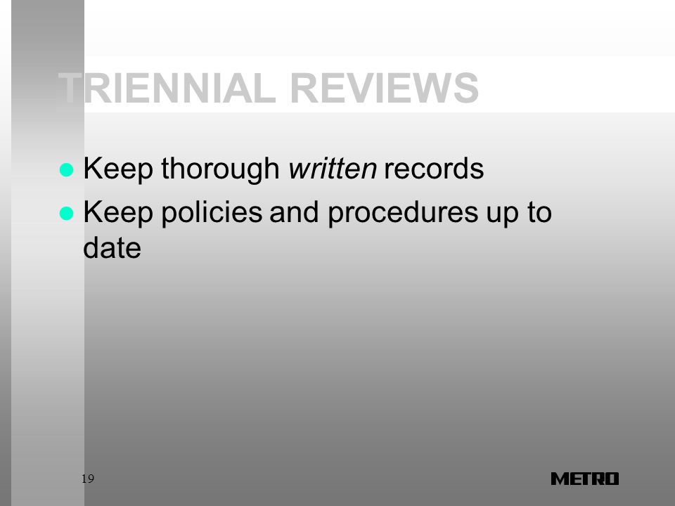 19 TRIENNIAL REVIEWS Keep thorough written records Keep policies and procedures up to date