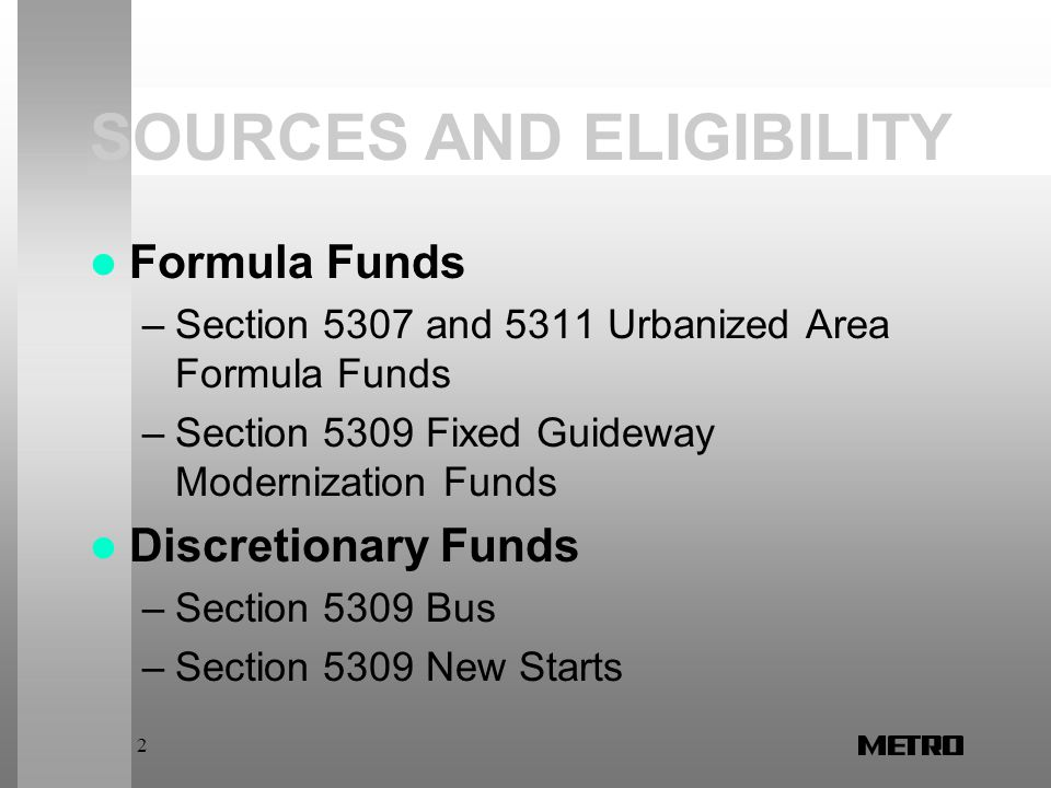 2 SOURCES AND ELIGIBILITY Formula Funds –Section 5307 and 5311 Urbanized Area Formula Funds –Section 5309 Fixed Guideway Modernization Funds Discretionary Funds –Section 5309 Bus –Section 5309 New Starts