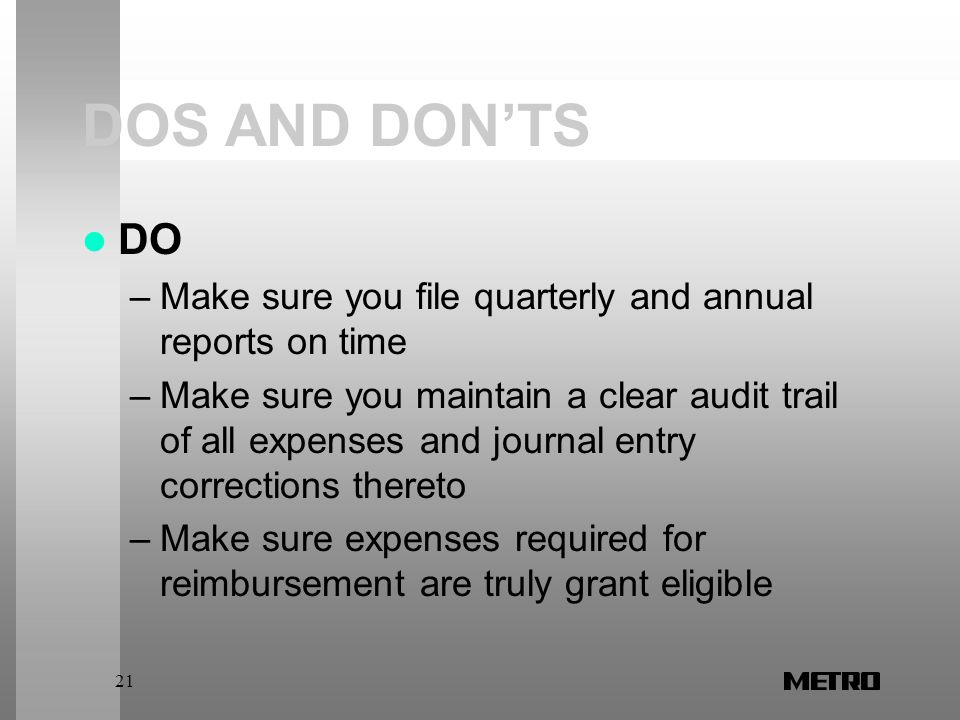 21 DOS AND DON'TS DO –Make sure you file quarterly and annual reports on time –Make sure you maintain a clear audit trail of all expenses and journal entry corrections thereto –Make sure expenses required for reimbursement are truly grant eligible