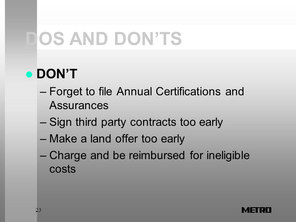 23 DOS AND DON'TS DON'T –Forget to file Annual Certifications and Assurances –Sign third party contracts too early –Make a land offer too early –Charge and be reimbursed for ineligible costs