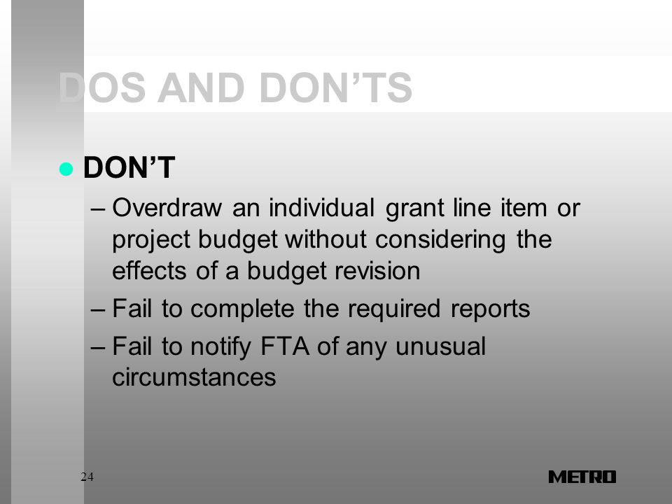 24 DOS AND DON'TS DON'T –Overdraw an individual grant line item or project budget without considering the effects of a budget revision –Fail to complete the required reports –Fail to notify FTA of any unusual circumstances