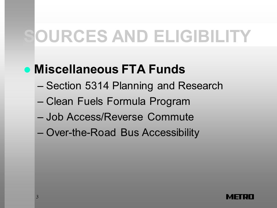 3 SOURCES AND ELIGIBILITY Miscellaneous FTA Funds –Section 5314 Planning and Research –Clean Fuels Formula Program –Job Access/Reverse Commute –Over-the-Road Bus Accessibility