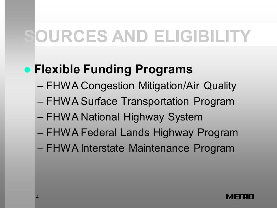 4 SOURCES AND ELIGIBILITY Flexible Funding Programs –FHWA Congestion Mitigation/Air Quality –FHWA Surface Transportation Program –FHWA National Highway System –FHWA Federal Lands Highway Program –FHWA Interstate Maintenance Program