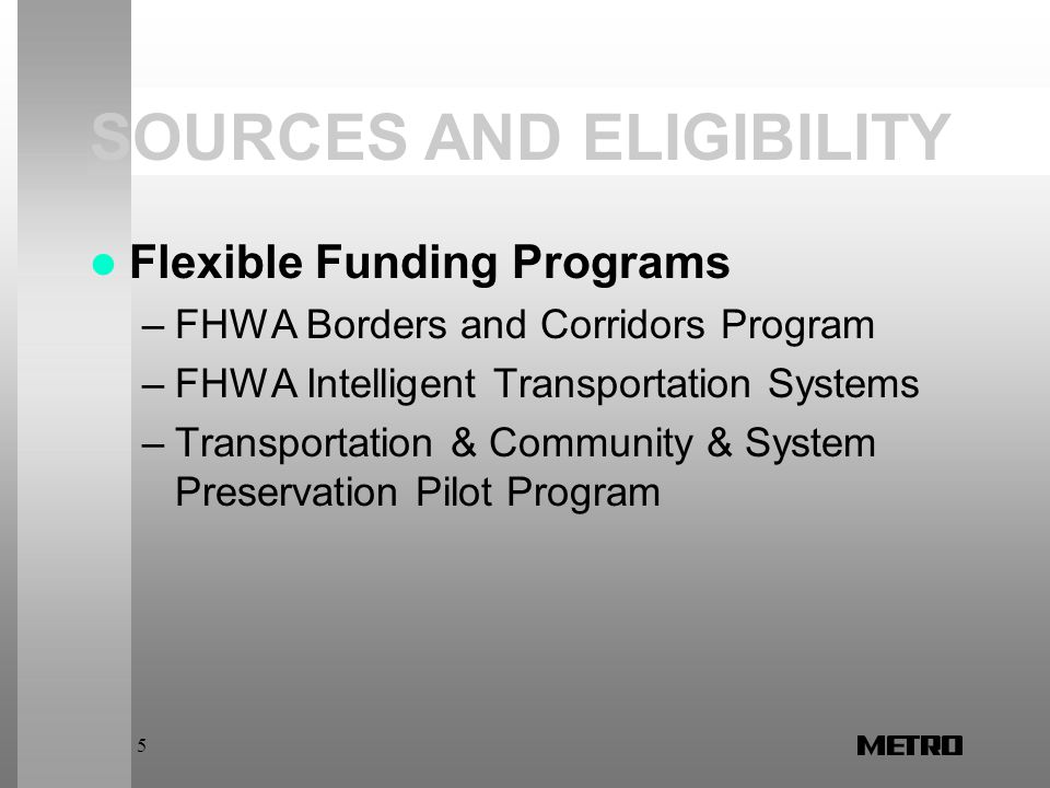 5 SOURCES AND ELIGIBILITY Flexible Funding Programs –FHWA Borders and Corridors Program –FHWA Intelligent Transportation Systems –Transportation & Community & System Preservation Pilot Program