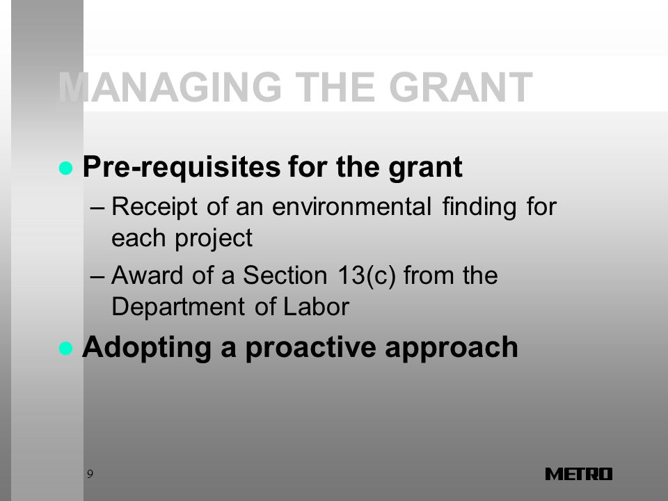 9 MANAGING THE GRANT Pre-requisites for the grant –Receipt of an environmental finding for each project –Award of a Section 13(c) from the Department of Labor Adopting a proactive approach