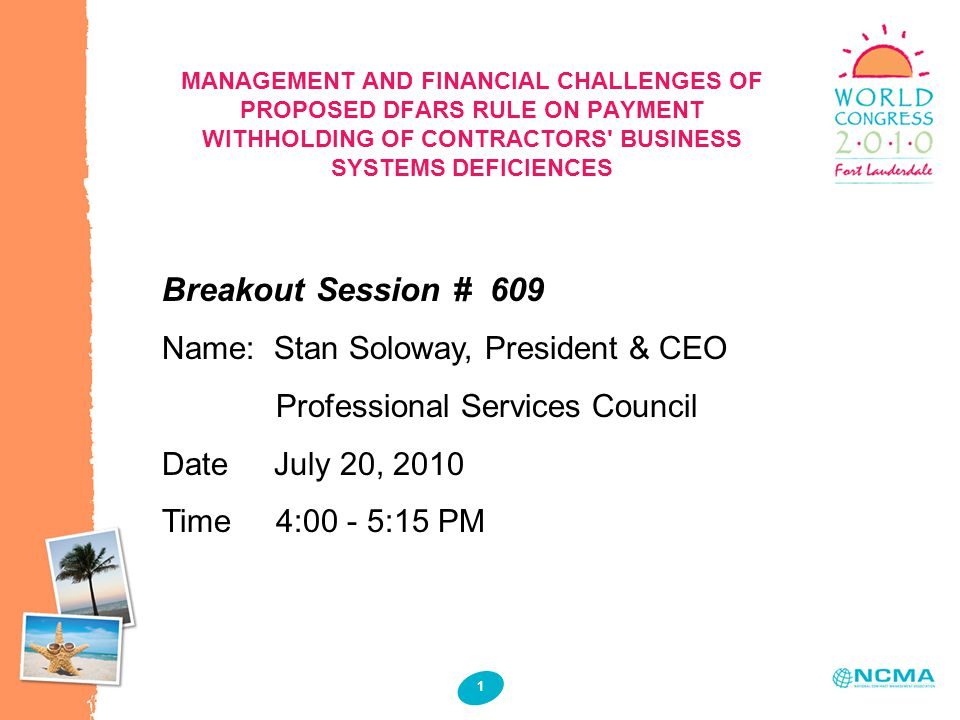 1 1 MANAGEMENT AND FINANCIAL CHALLENGES OF PROPOSED DFARS RULE ON PAYMENT WITHHOLDING OF CONTRACTORS BUSINESS SYSTEMS DEFICIENCES Breakout Session # 609 Name: Stan Soloway, President & CEO Professional Services Council Date July 20, 2010 Time 4:00 - 5:15 PM