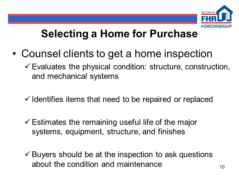 10 Selecting a Home for Purchase Counsel clients to get a home inspection Evaluates the physical condition: structure, construction, and mechanical systems Identifies items that need to be repaired or replaced Estimates the remaining useful life of the major systems, equipment, structure, and finishes Buyers should be at the inspection to ask questions about the condition and maintenance