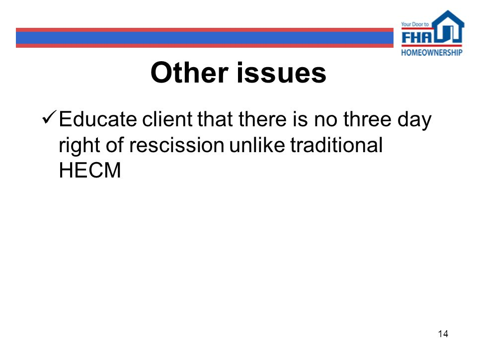 14 Other issues Educate client that there is no three day right of rescission unlike traditional HECM