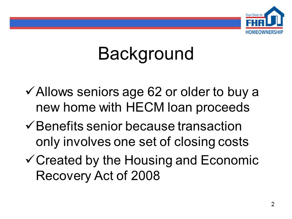 2 Background Allows seniors age 62 or older to buy a new home with HECM loan proceeds Benefits senior because transaction only involves one set of closing costs Created by the Housing and Economic Recovery Act of 2008