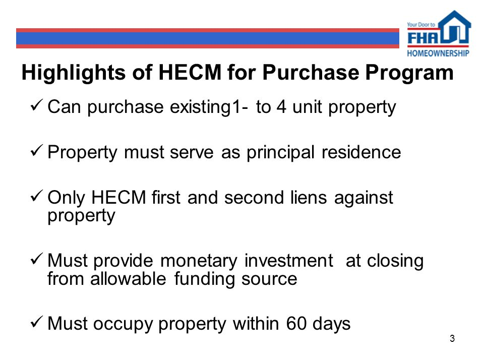 3 Highlights of HECM for Purchase Program Can purchase existing1- to 4 unit property Property must serve as principal residence Only HECM first and second liens against property Must provide monetary investment at closing from allowable funding source Must occupy property within 60 days