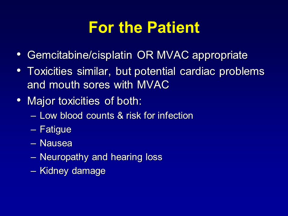 For the Patient Gemcitabine/cisplatin OR MVAC appropriate Gemcitabine/cisplatin OR MVAC appropriate Toxicities similar, but potential cardiac problems and mouth sores with MVAC Toxicities similar, but potential cardiac problems and mouth sores with MVAC Major toxicities of both: Major toxicities of both: –Low blood counts & risk for infection –Fatigue –Nausea –Neuropathy and hearing loss –Kidney damage