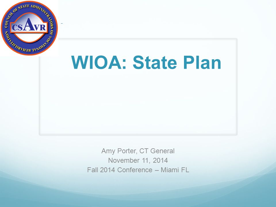 Amy Porter, CT General November 11, 2014 Fall 2014 Conference – Miami FL – WIOA: State Plan