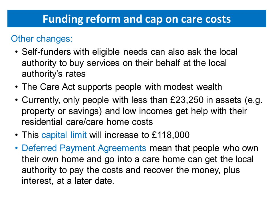 Other changes: Self-funders with eligible needs can also ask the local authority to buy services on their behalf at the local authority's rates The Care Act supports people with modest wealth Currently, only people with less than £23,250 in assets (e.g.