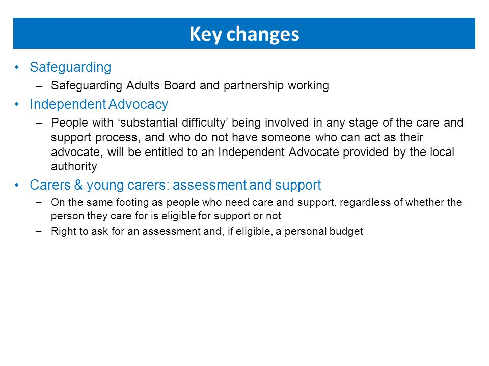 Key changes Safeguarding –Safeguarding Adults Board and partnership working Independent Advocacy –People with 'substantial difficulty' being involved in any stage of the care and support process, and who do not have someone who can act as their advocate, will be entitled to an Independent Advocate provided by the local authority Carers & young carers: assessment and support –On the same footing as people who need care and support, regardless of whether the person they care for is eligible for support or not –Right to ask for an assessment and, if eligible, a personal budget