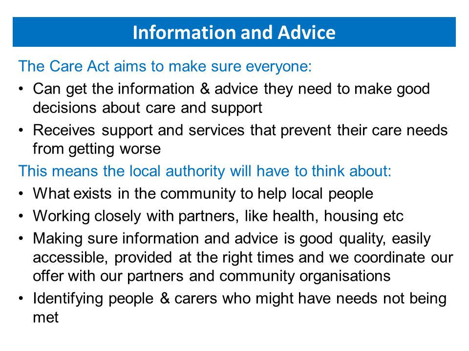 The Care Act aims to make sure everyone: Can get the information & advice they need to make good decisions about care and support Receives support and services that prevent their care needs from getting worse This means the local authority will have to think about: What exists in the community to help local people Working closely with partners, like health, housing etc Making sure information and advice is good quality, easily accessible, provided at the right times and we coordinate our offer with our partners and community organisations Identifying people & carers who might have needs not being met Information and Advice