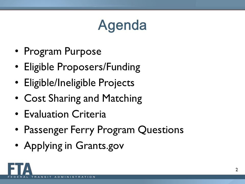 2 Agenda Program Purpose Eligible Proposers/Funding Eligible/Ineligible Projects Cost Sharing and Matching Evaluation Criteria Passenger Ferry Program Questions Applying in Grants.gov