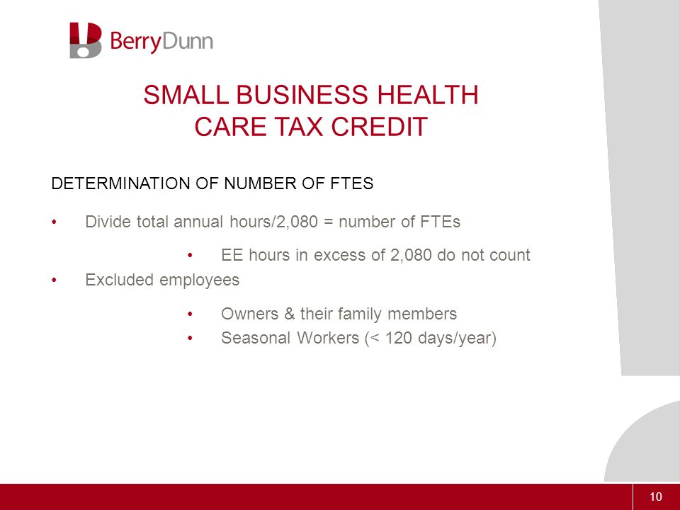 10 SMALL BUSINESS HEALTH CARE TAX CREDIT DETERMINATION OF NUMBER OF FTES Divide total annual hours/2,080 = number of FTEs EE hours in excess of 2,080 do not count Excluded employees Owners & their family members Seasonal Workers (< 120 days/year)