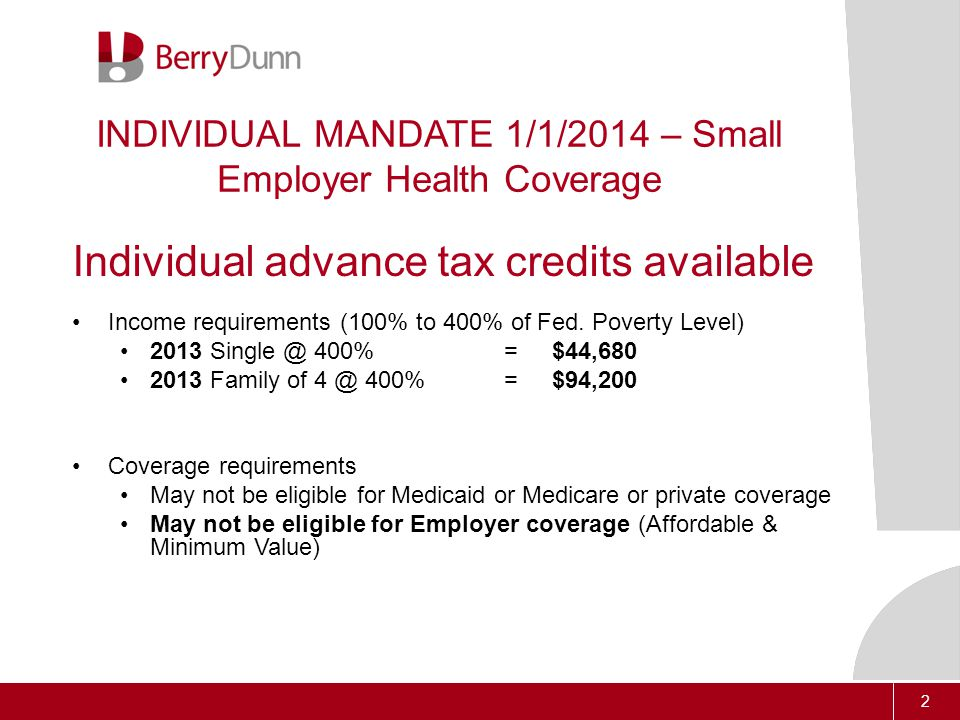 2 INDIVIDUAL MANDATE 1/1/2014 – Small Employer Health Coverage Individual advance tax credits available Income requirements (100% to 400% of Fed.