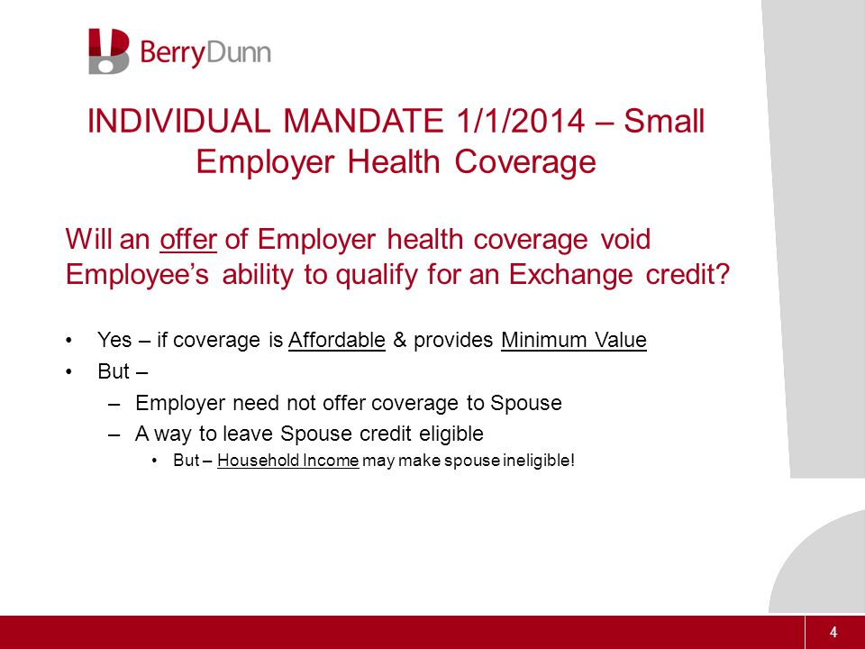 4 INDIVIDUAL MANDATE 1/1/2014 – Small Employer Health Coverage Will an offer of Employer health coverage void Employee's ability to qualify for an Exchange credit.