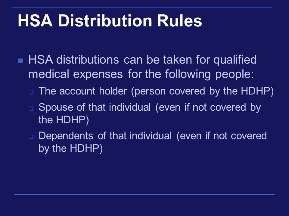 HSA Distribution Rules HSA distributions can be taken for qualified medical expenses for the following people:  The account holder (person covered by the HDHP)  Spouse of that individual (even if not covered by the HDHP)  Dependents of that individual (even if not covered by the HDHP)
