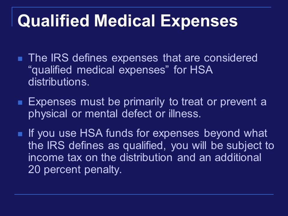 Qualified Medical Expenses The IRS defines expenses that are considered qualified medical expenses for HSA distributions.