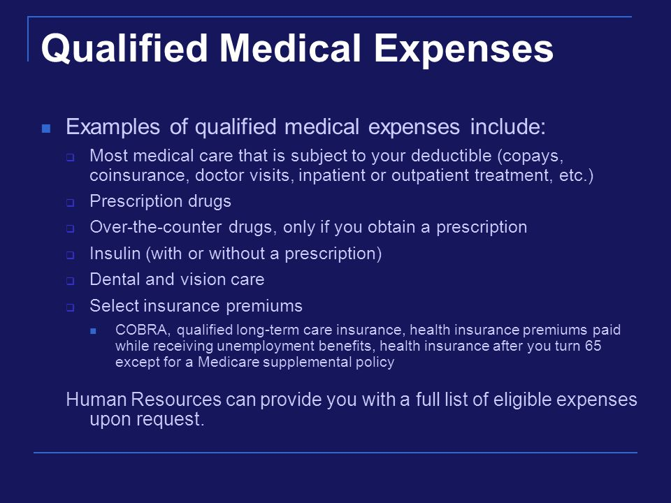 Qualified Medical Expenses Examples of qualified medical expenses include:  Most medical care that is subject to your deductible (copays, coinsurance, doctor visits, inpatient or outpatient treatment, etc.)  Prescription drugs  Over-the-counter drugs, only if you obtain a prescription  Insulin (with or without a prescription)  Dental and vision care  Select insurance premiums COBRA, qualified long-term care insurance, health insurance premiums paid while receiving unemployment benefits, health insurance after you turn 65 except for a Medicare supplemental policy Human Resources can provide you with a full list of eligible expenses upon request.