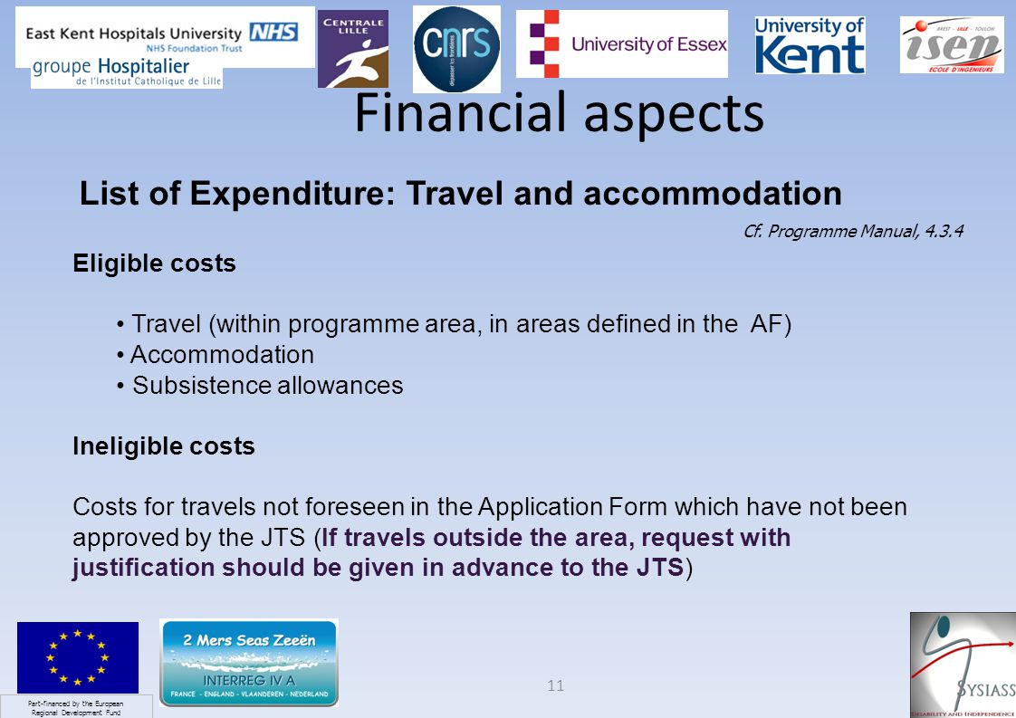 Part-financed by the European Regional Development Fund 11 Financial aspects List of Expenditure: Travel and accommodation Eligible costs Travel (within programme area, in areas defined in the AF) Accommodation Subsistence allowances Ineligible costs Costs for travels not foreseen in the Application Form which have not been approved by the JTS (If travels outside the area, request with justification should be given in advance to the JTS) Cf.
