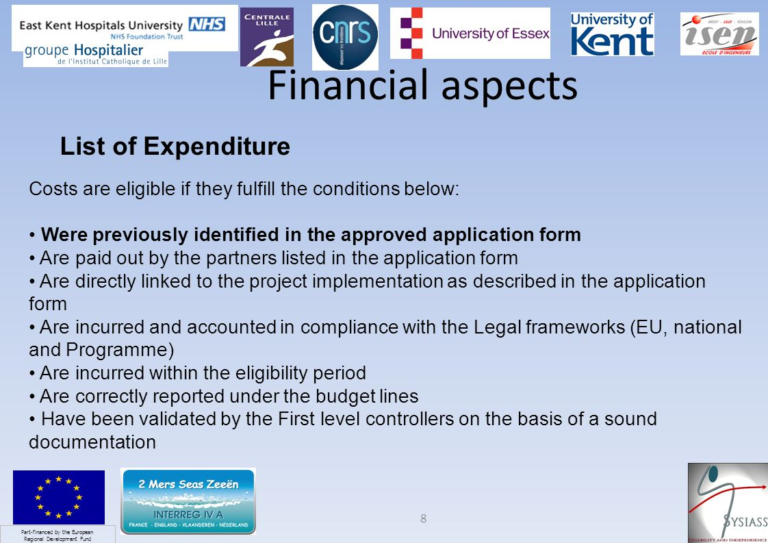 Part-financed by the European Regional Development Fund 8 Financial aspects List of Expenditure Costs are eligible if they fulfill the conditions below: Were previously identified in the approved application form Are paid out by the partners listed in the application form Are directly linked to the project implementation as described in the application form Are incurred and accounted in compliance with the Legal frameworks (EU, national and Programme) Are incurred within the eligibility period Are correctly reported under the budget lines Have been validated by the First level controllers on the basis of a sound documentation