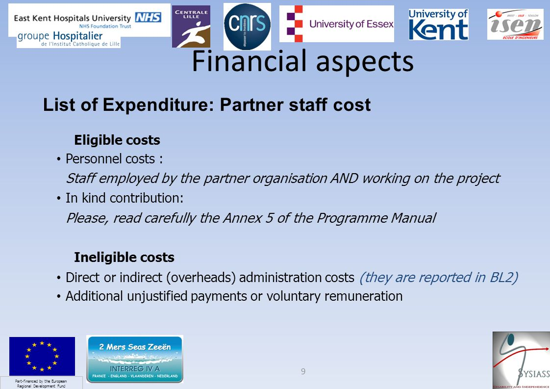 Part-financed by the European Regional Development Fund 9 Financial aspects List of Expenditure: Partner staff cost Eligible costs Personnel costs : Staff employed by the partner organisation AND working on the project In kind contribution: Please, read carefully the Annex 5 of the Programme Manual Ineligible costs Direct or indirect (overheads) administration costs (they are reported in BL2) Additional unjustified payments or voluntary remuneration