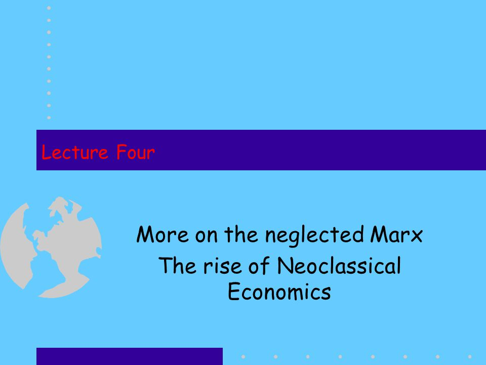 Lecture Four More on the neglected Marx The rise of Neoclassical Economics