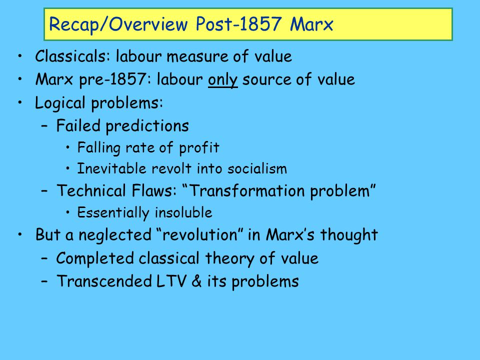 Recap/Overview Post-1857 Marx Classicals: labour measure of value Marx pre-1857: labour only source of value Logical problems: –Failed predictions Falling rate of profit Inevitable revolt into socialism –Technical Flaws: Transformation problem Essentially insoluble But a neglected revolution in Marx's thought –Completed classical theory of value –Transcended LTV & its problems