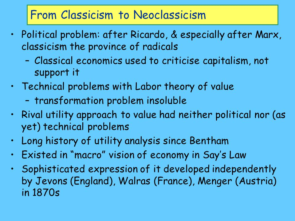 From Classicism to Neoclassicism Political problem: after Ricardo, & especially after Marx, classicism the province of radicals –Classical economics used to criticise capitalism, not support it Technical problems with Labor theory of value –transformation problem insoluble Rival utility approach to value had neither political nor (as yet) technical problems Long history of utility analysis since Bentham Existed in macro vision of economy in Say's Law Sophisticated expression of it developed independently by Jevons (England), Walras (France), Menger (Austria) in 1870s