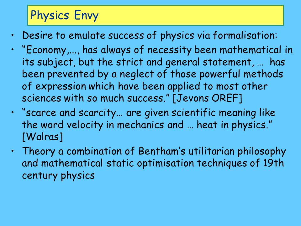 Physics Envy Desire to emulate success of physics via formalisation: Economy,..., has always of necessity been mathematical in its subject, but the strict and general statement, … has been prevented by a neglect of those powerful methods of expression which have been applied to most other sciences with so much success. [Jevons OREF] scarce and scarcity… are given scientific meaning like the word velocity in mechanics and … heat in physics. [Walras] Theory a combination of Bentham's utilitarian philosophy and mathematical static optimisation techniques of 19th century physics