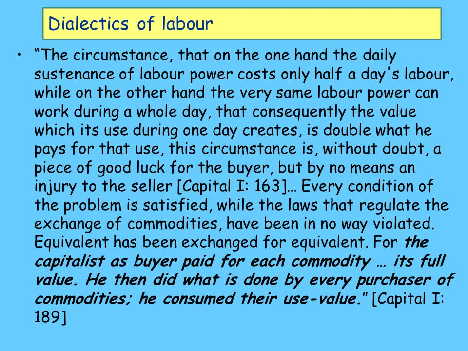 Dialectics of labour The circumstance, that on the one hand the daily sustenance of labour power costs only half a day s labour, while on the other hand the very same labour power can work during a whole day, that consequently the value which its use during one day creates, is double what he pays for that use, this circumstance is, without doubt, a piece of good luck for the buyer, but by no means an injury to the seller [Capital I: 163]… Every condition of the problem is satisfied, while the laws that regulate the exchange of commodities, have been in no way violated.