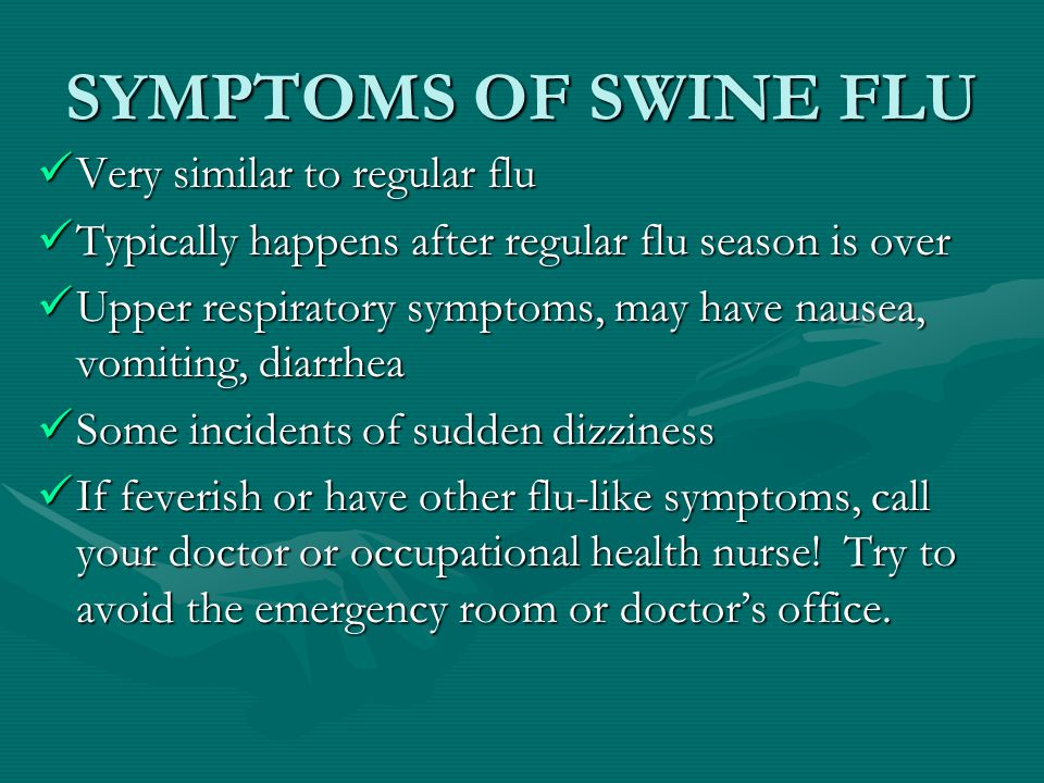 SYMPTOMS OF SWINE FLU Very similar to regular flu Typically happens after regular flu season is over Upper respiratory symptoms, may have nausea, vomiting, diarrhea Some incidents of sudden dizziness If feverish or have other flu-like symptoms, call your doctor or occupational health nurse.
