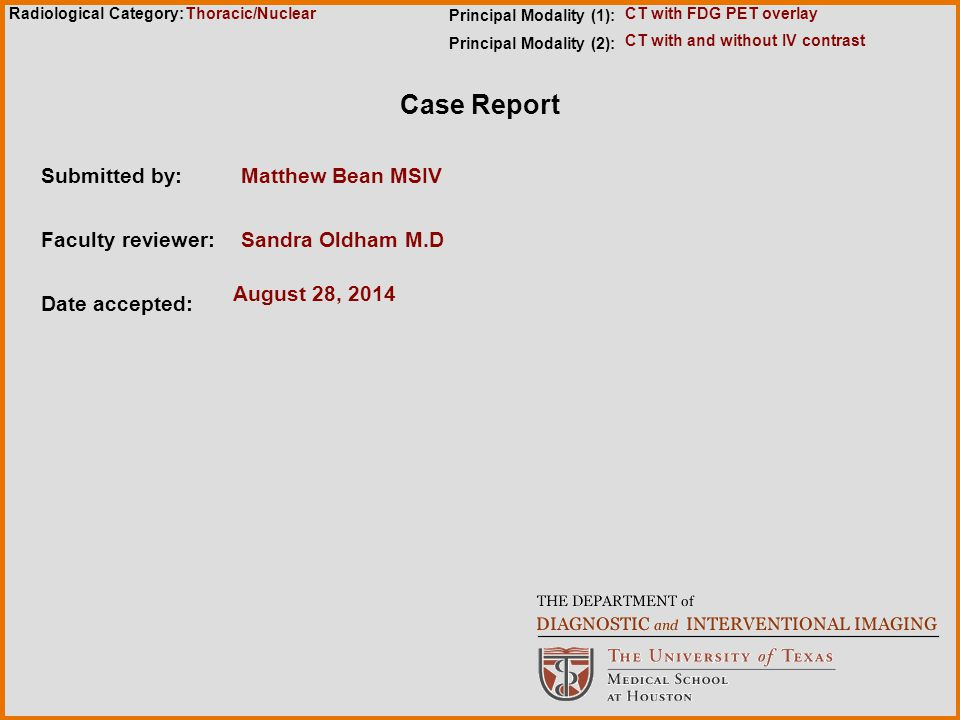 Radiological Category: Case Report Submitted by:Matthew Bean MSIV Faculty reviewer:Sandra Oldham M.D Date accepted: August 28, 2014 Principal Modality (1): Principal Modality (2): Thoracic/Nuclear CT with and without IV contrast CT with FDG PET overlay