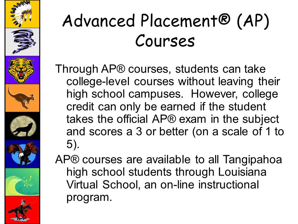 Advanced Placement® (AP) Courses Through AP® courses, students can take college-level courses without leaving their high school campuses.