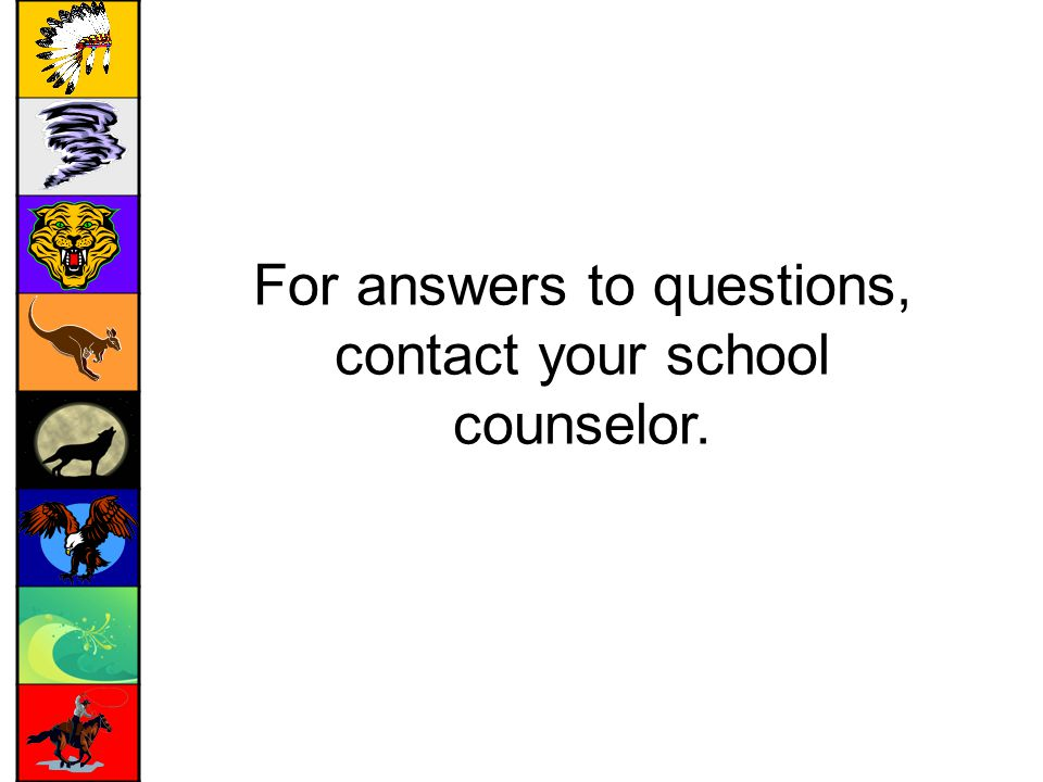 For answers to questions, contact your school counselor.