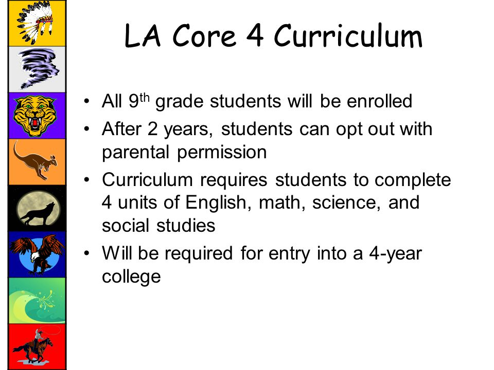 LA Core 4 Curriculum All 9 th grade students will be enrolled After 2 years, students can opt out with parental permission Curriculum requires students to complete 4 units of English, math, science, and social studies Will be required for entry into a 4-year college