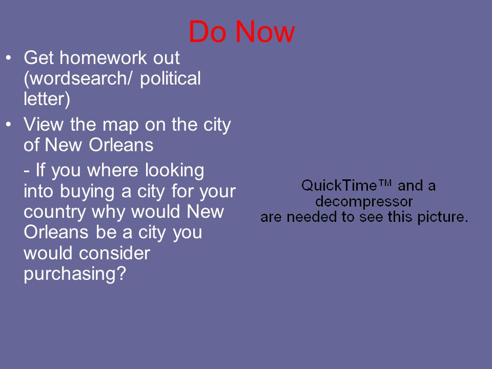 Do Now Get homework out (wordsearch/ political letter) View the map on the city of New Orleans - If you where looking into buying a city for your country why would New Orleans be a city you would consider purchasing