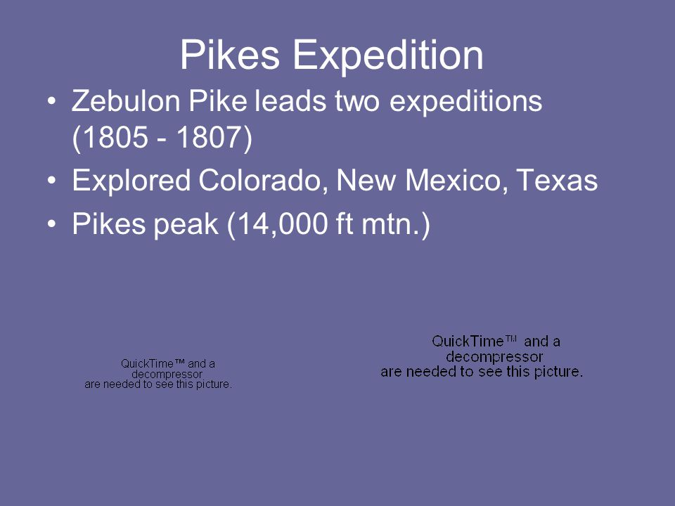 Pikes Expedition Zebulon Pike leads two expeditions ( ) Explored Colorado, New Mexico, Texas Pikes peak (14,000 ft mtn.)