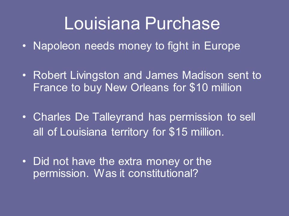 Louisiana Purchase Napoleon needs money to fight in Europe Robert Livingston and James Madison sent to France to buy New Orleans for $10 million Charles De Talleyrand has permission to sell all of Louisiana territory for $15 million.