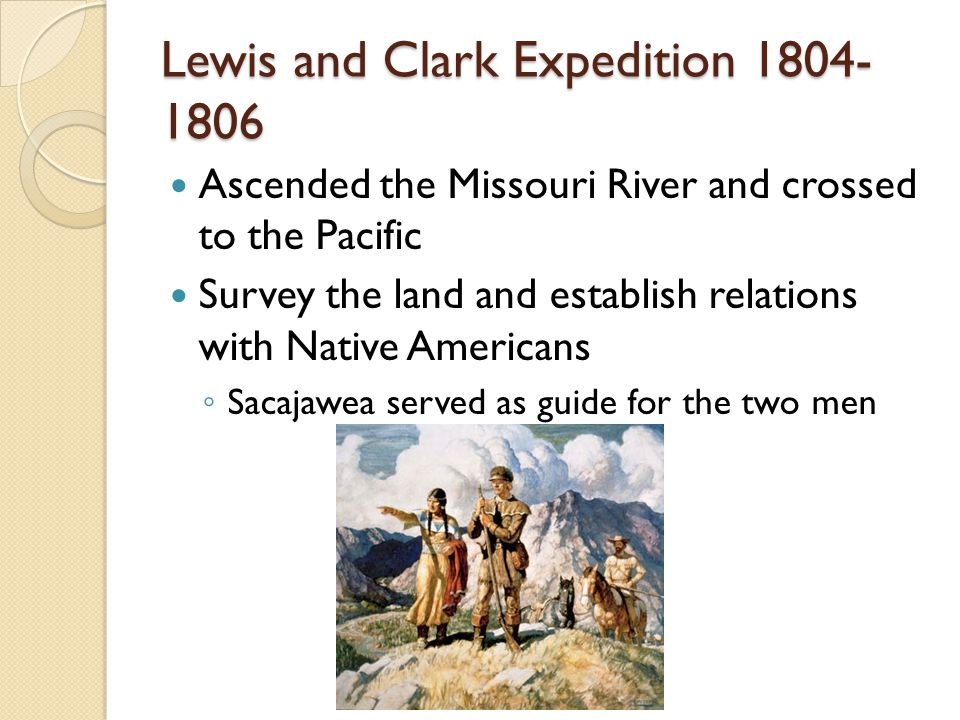 Lewis and Clark Expedition Ascended the Missouri River and crossed to the Pacific Survey the land and establish relations with Native Americans ◦ Sacajawea served as guide for the two men