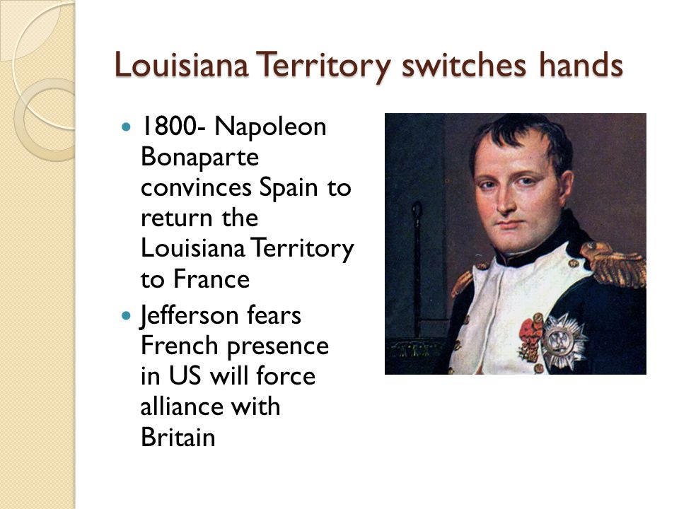 Louisiana Territory switches hands Napoleon Bonaparte convinces Spain to return the Louisiana Territory to France Jefferson fears French presence in US will force alliance with Britain