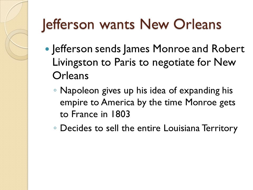 Jefferson wants New Orleans Jefferson sends James Monroe and Robert Livingston to Paris to negotiate for New Orleans ◦ Napoleon gives up his idea of expanding his empire to America by the time Monroe gets to France in 1803 ◦ Decides to sell the entire Louisiana Territory