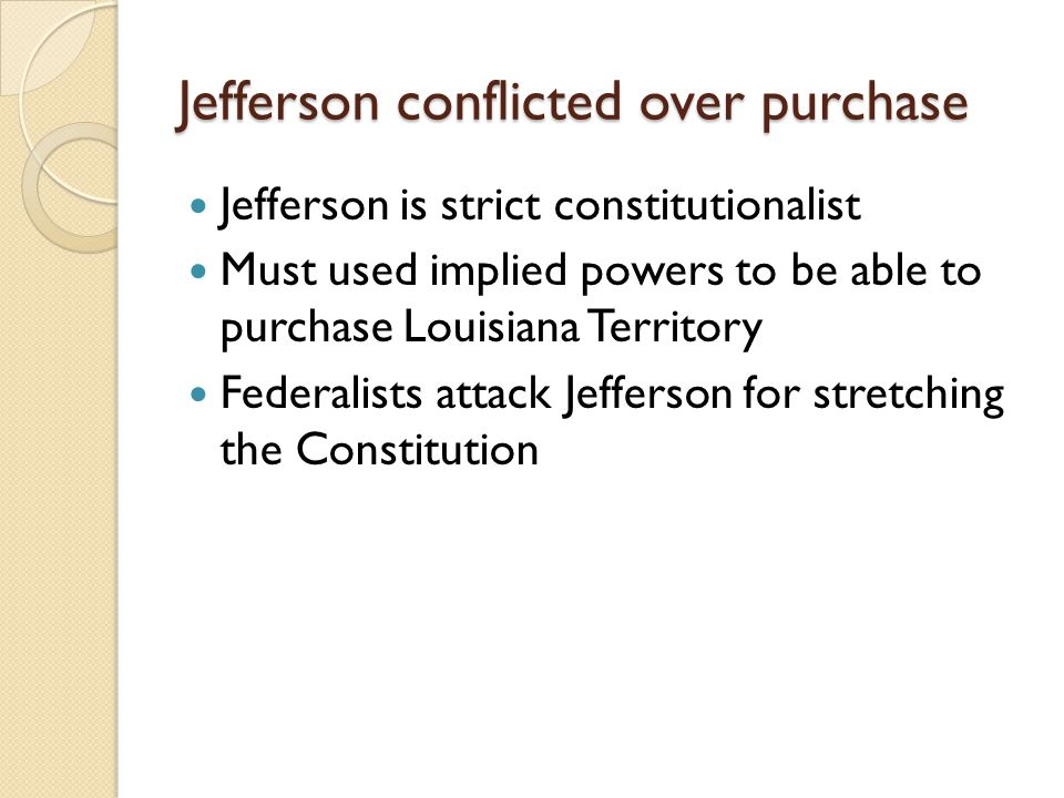 Jefferson conflicted over purchase Jefferson is strict constitutionalist Must used implied powers to be able to purchase Louisiana Territory Federalists attack Jefferson for stretching the Constitution